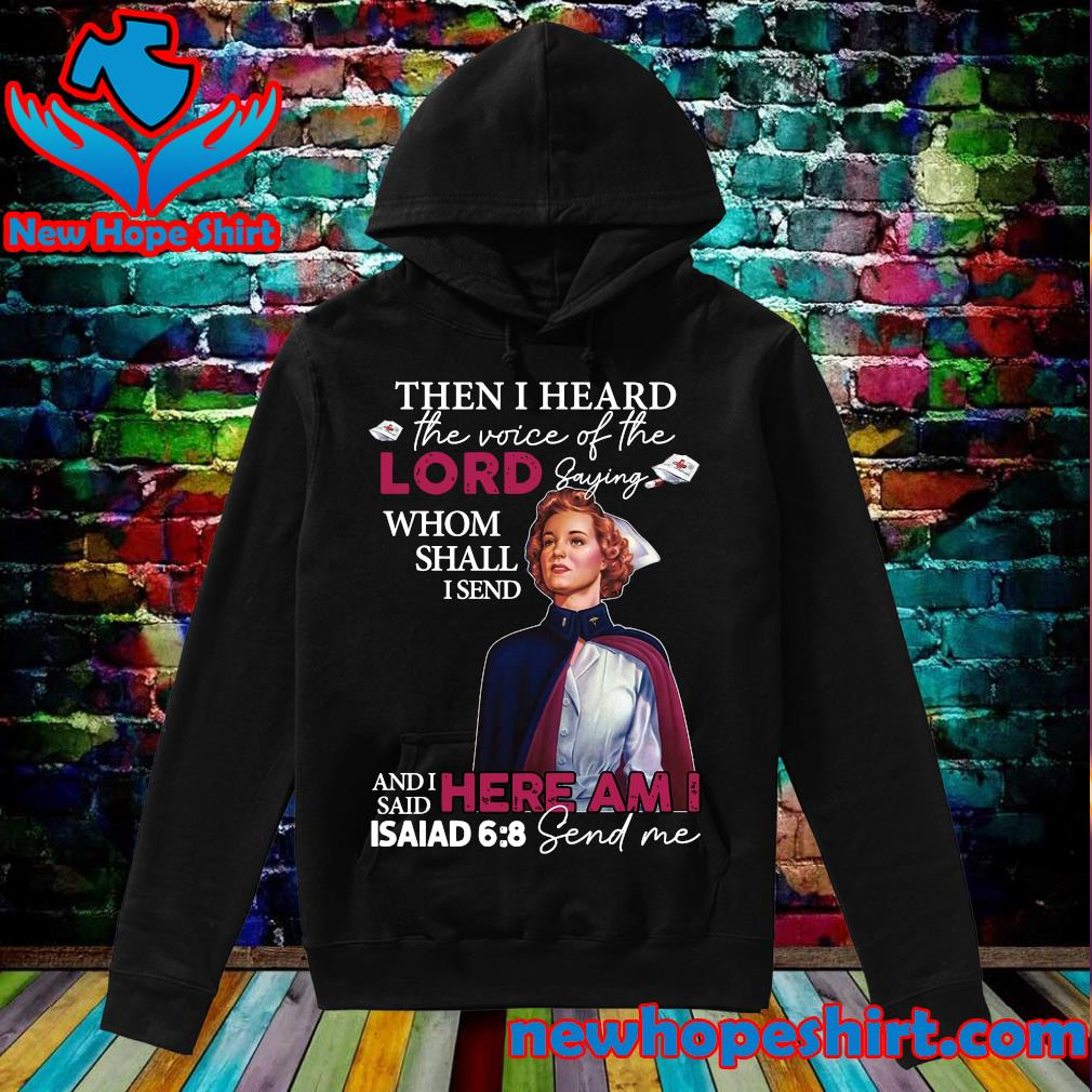 Army Nurse Then I Heard The Voice Of The Lord Saying Whom Shall I Send And I Said Here Am I Isaiad Send Me Shirt Hoodie