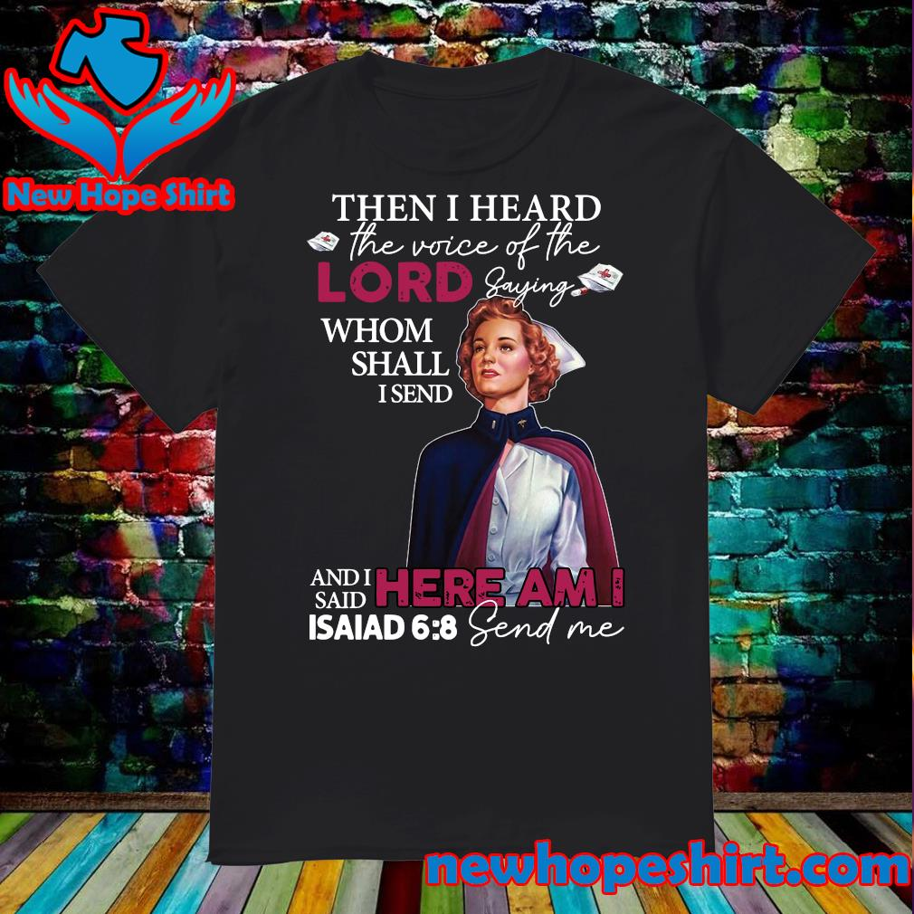 Army Nurse Then I Heard The Voice Of The Lord Saying Whom Shall I Send And I Said Here Am I Isaiad Send Me Shirt