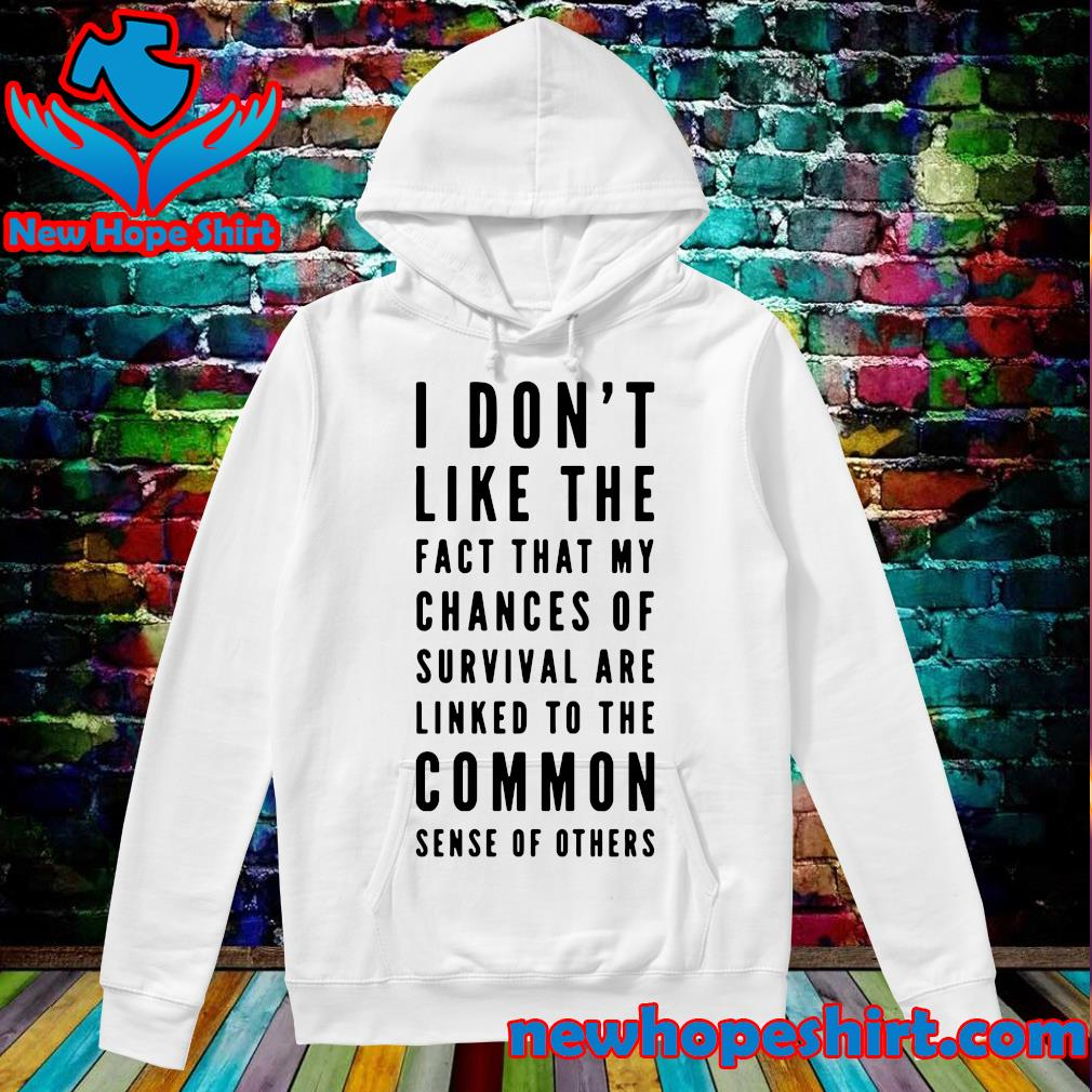 I Don't Like The Fact That My Chances Of Survival Are Linked To The Common Sense Of Others Shirt Hoodie