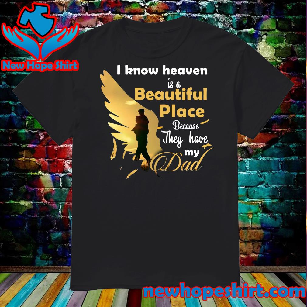 Official I Know Heaven Is A Beautiful Place Because They Have My Dad Shirt