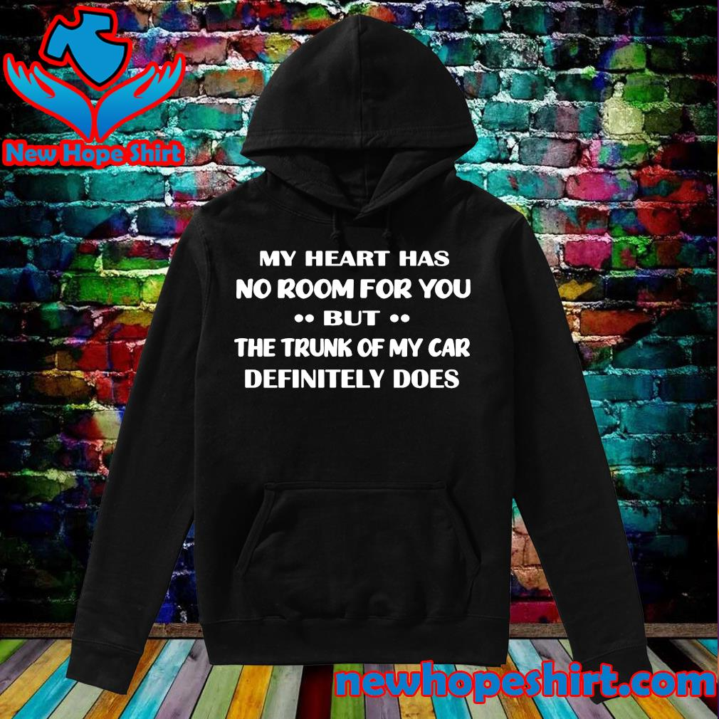 Official My Heart Has No Room For You But The Trunk Of My Car Definitely Does Shirt Hoodie