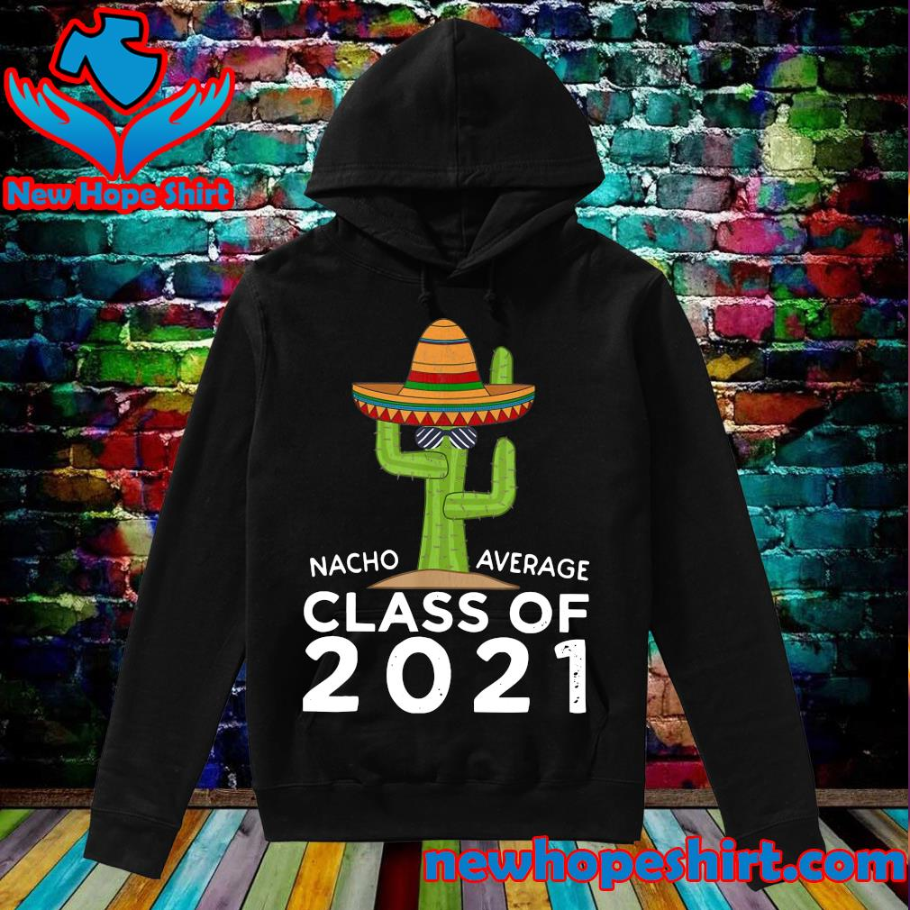 Official The Cactus Nacho Average Class Of 2021 Shirt Hoodie