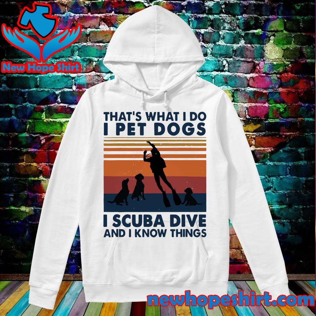 That's What I Do I Pet Dogs I Scuba Dive And I Know Things Vintage Shirt Hoodie