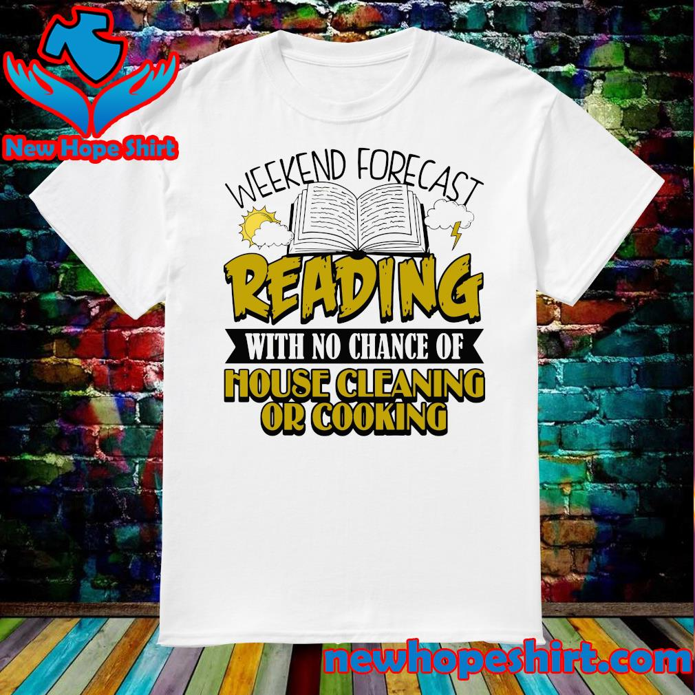 The Weekend Forecast Reading With No Chance Of House Cleaning Or Cooking Shirt