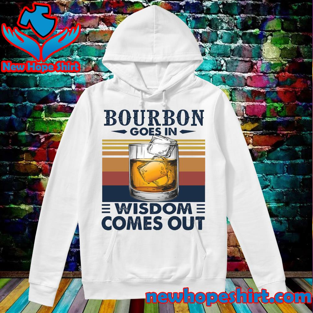 Vintage Bourbon Goes In Wisdom Comes Out Shirt Hoodie