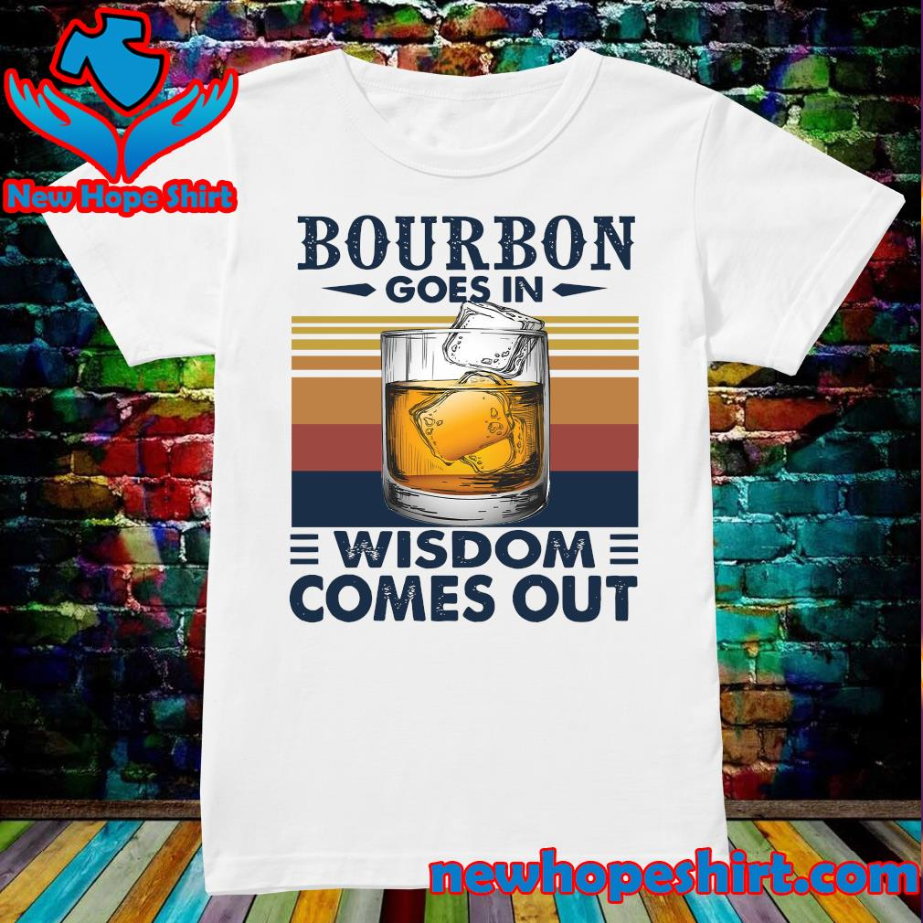 Vintage Bourbon Goes In Wisdom Comes Out Shirt Ladies