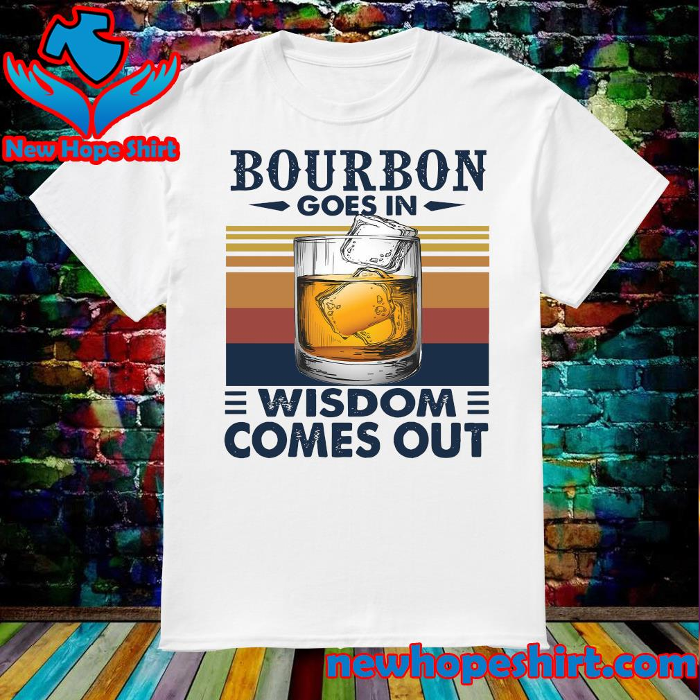 Vintage Bourbon Goes In Wisdom Comes Out Shirt
