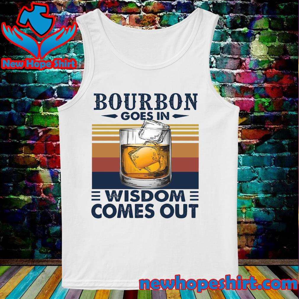 Vintage Bourbon Goes In Wisdom Comes Out Shirt Tank-Top