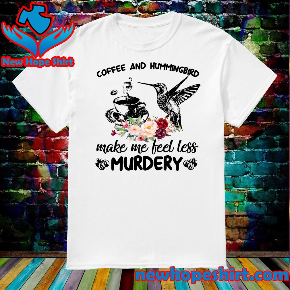 Coffee And Hummingbird Make Me Feel Less Murdery Shirt