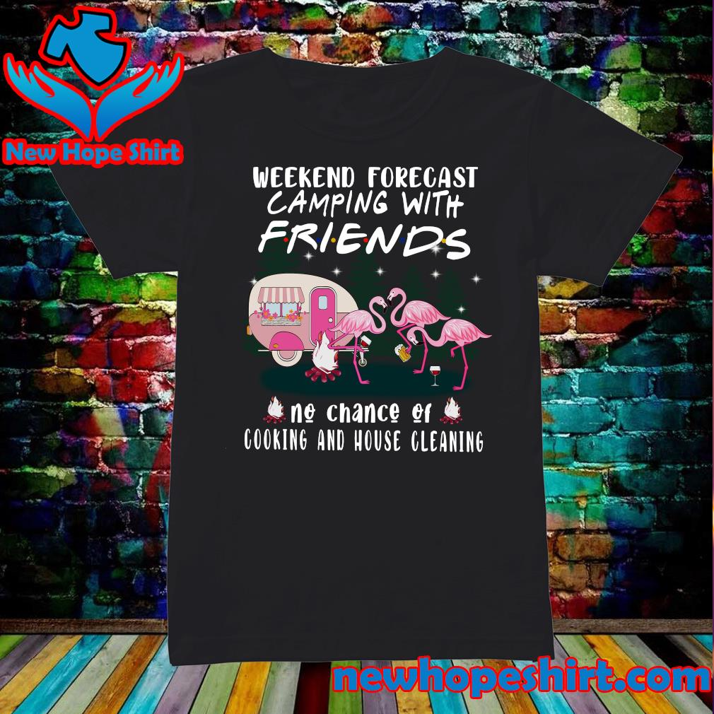 Flamingo Weekend Forecast Camping With Friends No Chance Of Cooking And House Cleaning Shirt Ladies