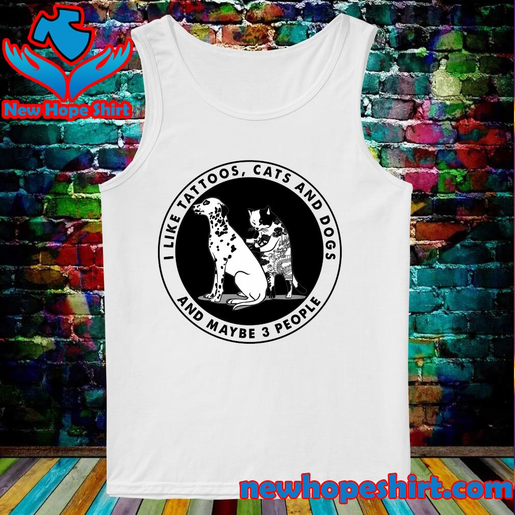 I Like Tattoos Cats And Dogs And Maybe Three People Shirt Tank-Top