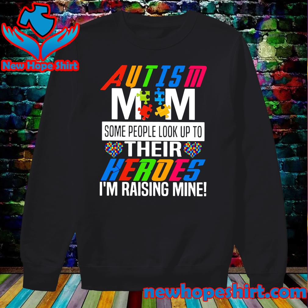 Official Autsim Mom Some People Look Up To Their Heroes I'm Raising Mine Shirt Sweater