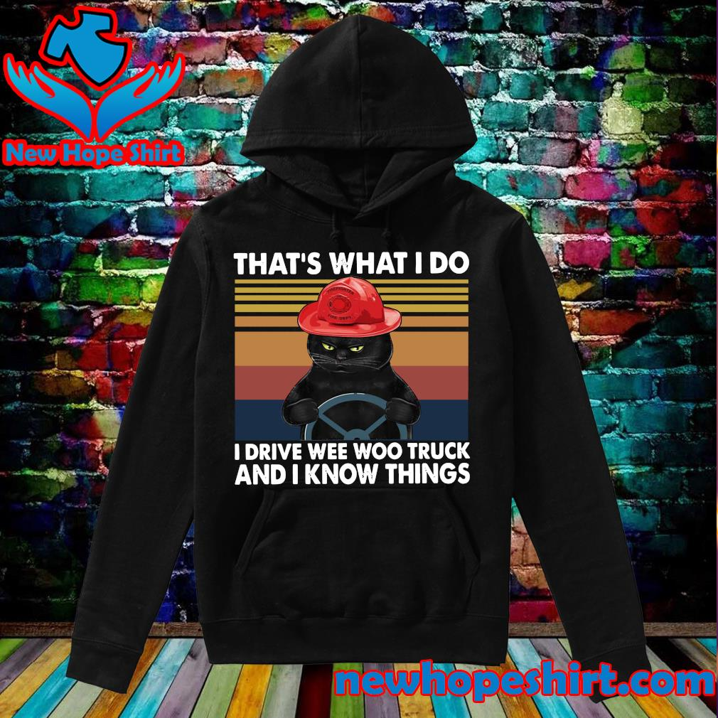 Official Black Cat That's What I Do I Drive Wee Woo Truck And I Know Things Vintage Shirt Hoodie