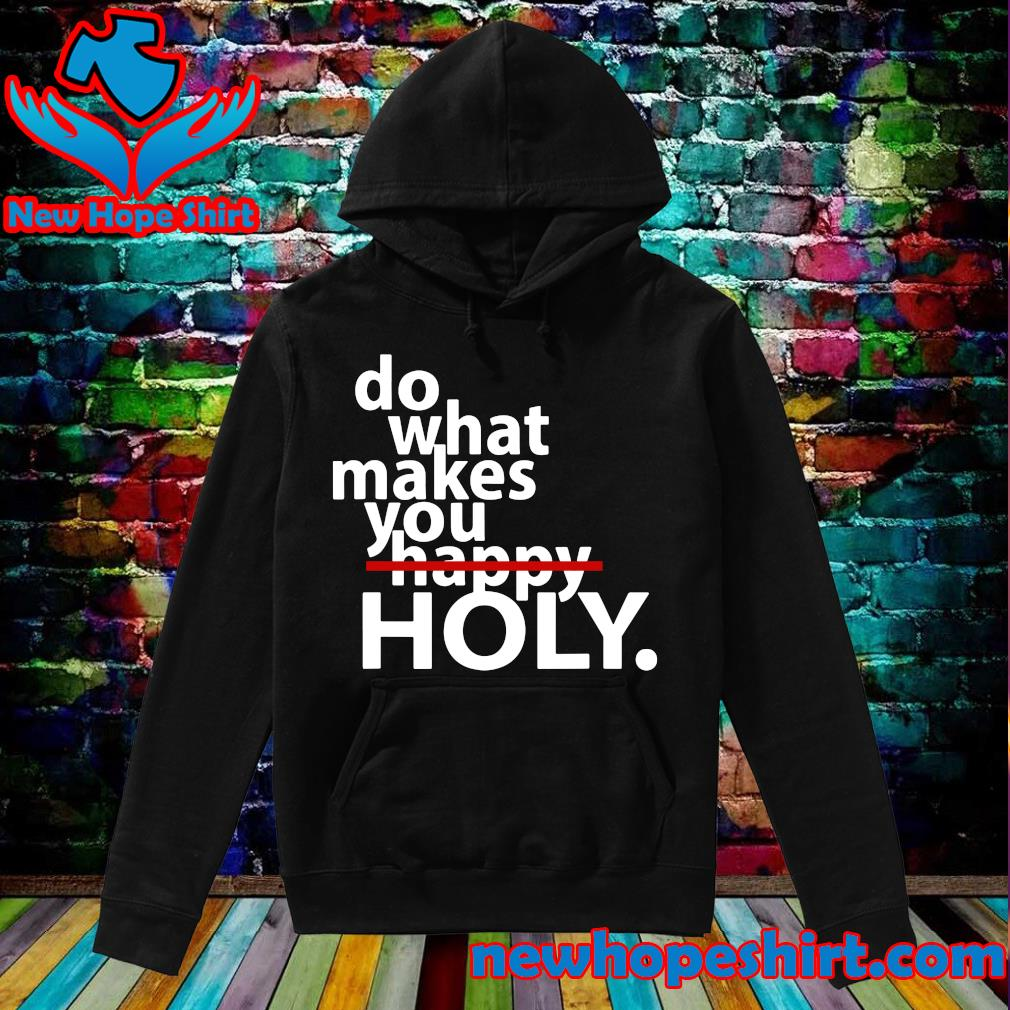 Official Do What Makes You Holy Not Happy Shirt Hoodie