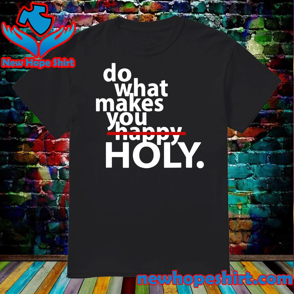 Official Do What Makes You Holy Not Happy Shirt
