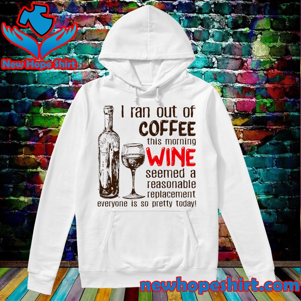 Official I Ran Out Of Coffee This Morning Wine Seems A Reasonable Replacement Everyone Is So Pretty Today Shirt Hoodie