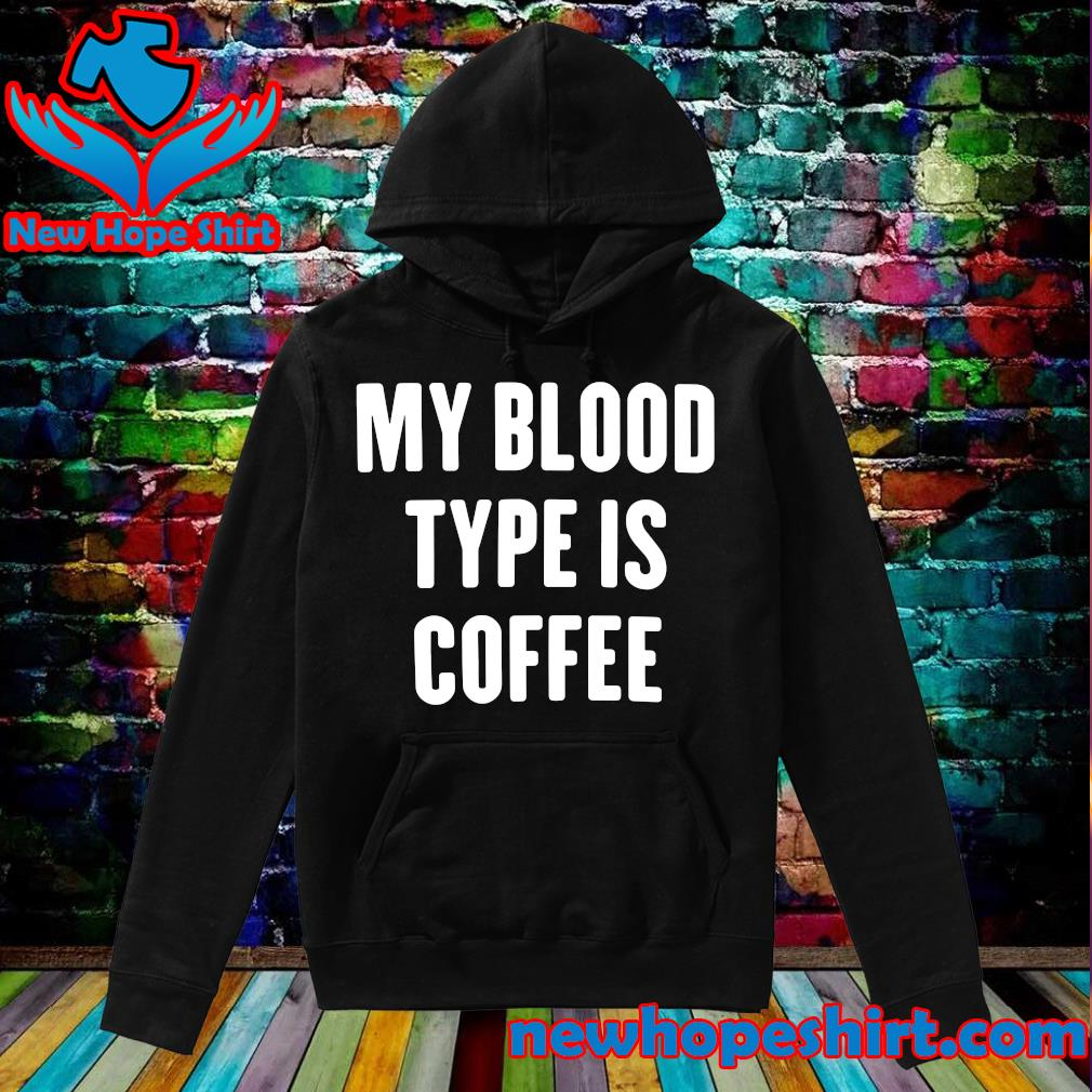Official My Blood Type Is Coffee Shirt Hoodie