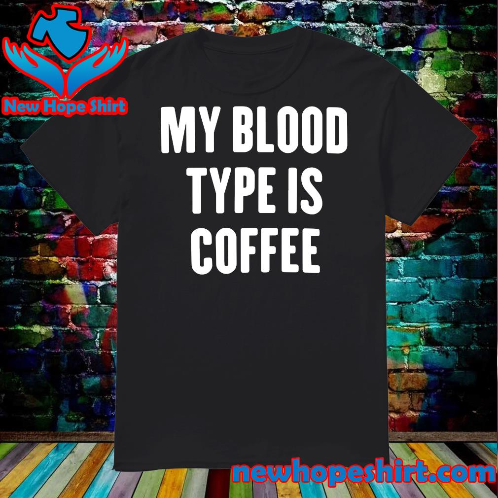 Official My Blood Type Is Coffee Shirt