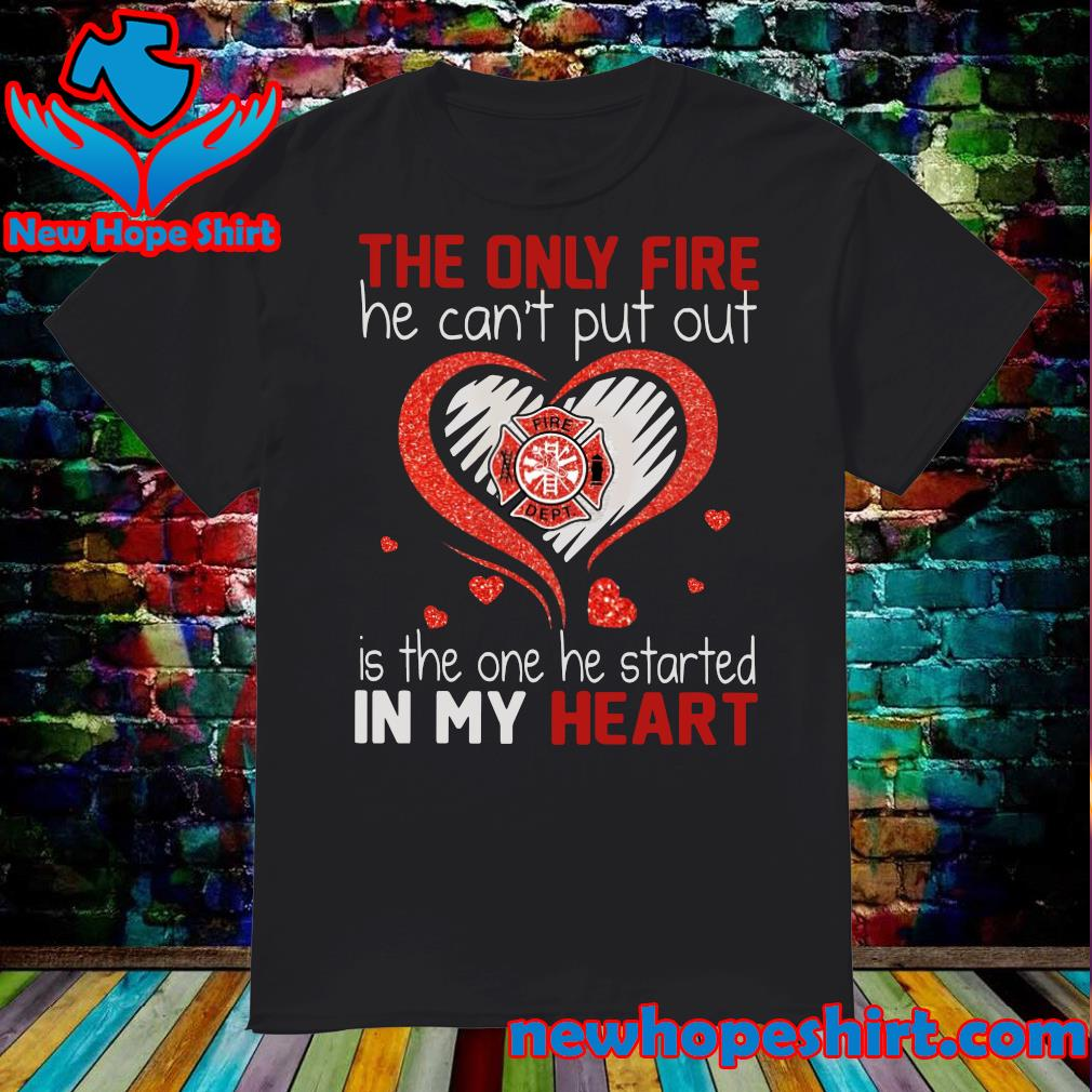 Official The Only Fire He Can't Put Out Is The One He Started In My Heart Diamond Shirt