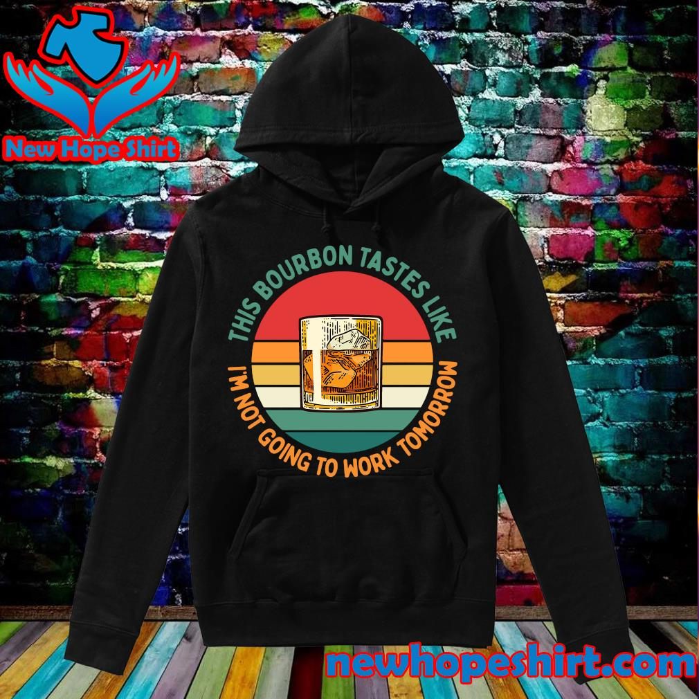 Official This Bourbon Tastes Like I'm Not Going To Work Tomorrow Vintage Shirt Hoodie