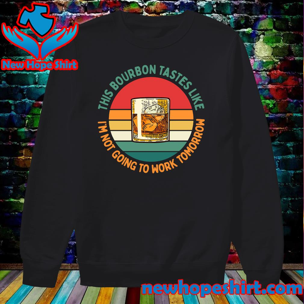 Official This Bourbon Tastes Like I'm Not Going To Work Tomorrow Vintage Shirt Sweater