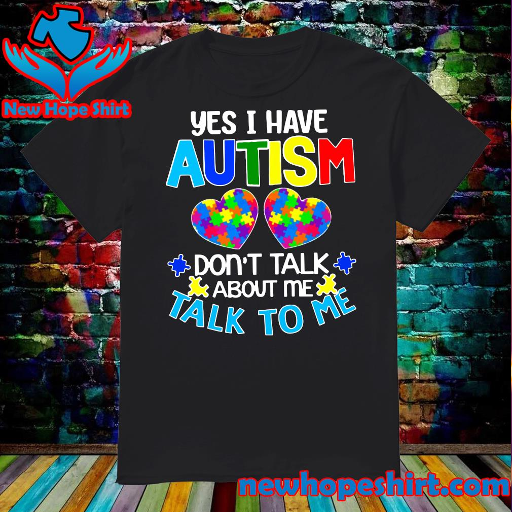 Official Yes I Have Autism Heart Don't Take About Me Talk To Me Shirt