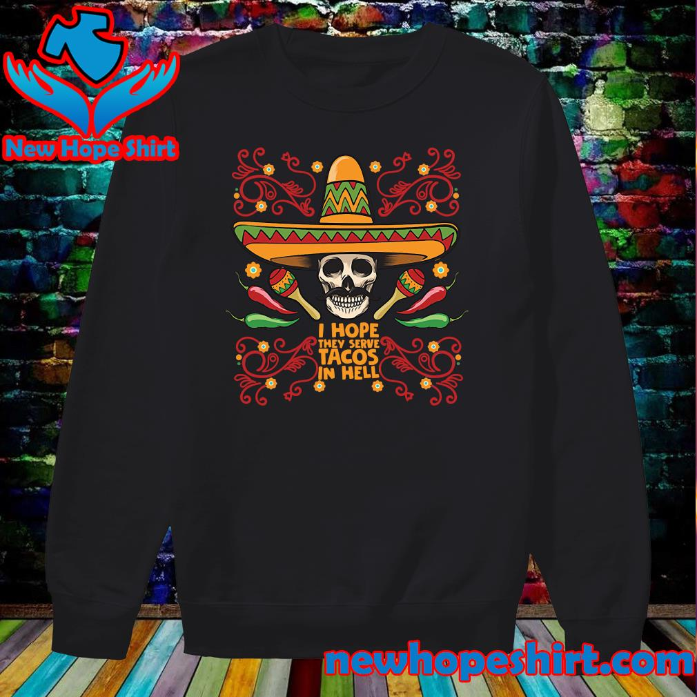 Skull I Hope They Serve Tacos In Hell Shirt Sweater