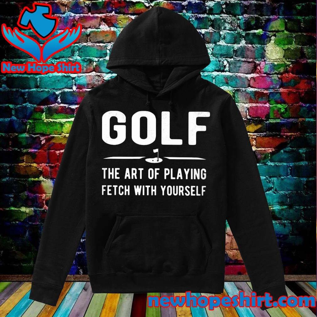 Golf the art of playing fetch with yourself s Hoodie