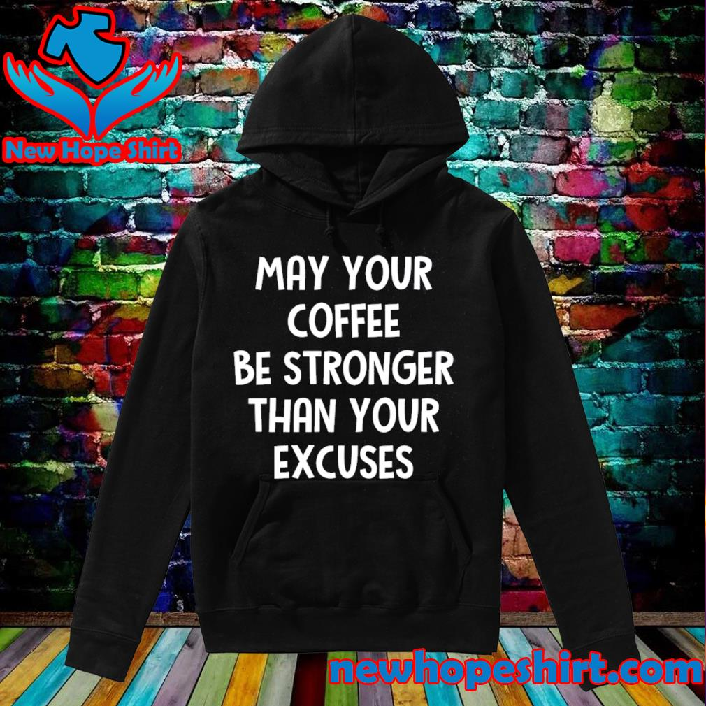 May your coffee be stronger than your excuses s Hoodie