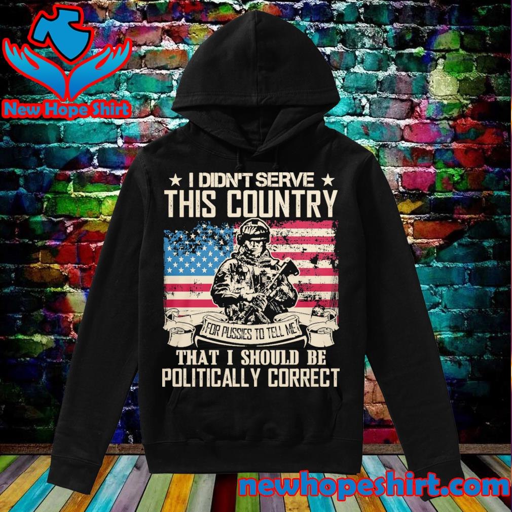 Veteran I didn't serve this country for pussies to tell me that I should be Politically Correct s Hoodie