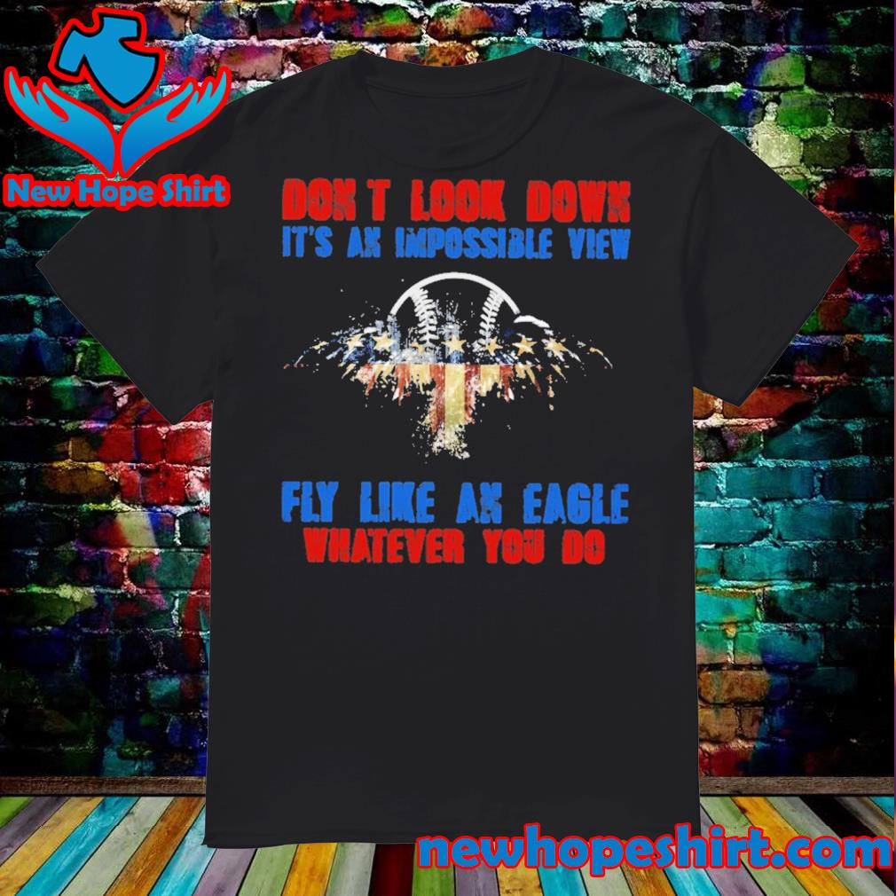 Don't look down It's an impossible view fly like an Eagle whatever you do shirt