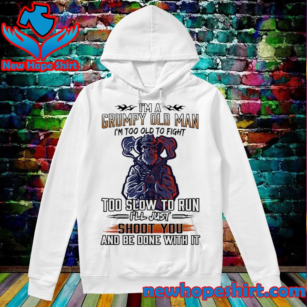 I'm a grumpy old man I'm too old to fight too slow to run I'll just shoot you and be done with it s Hoodie