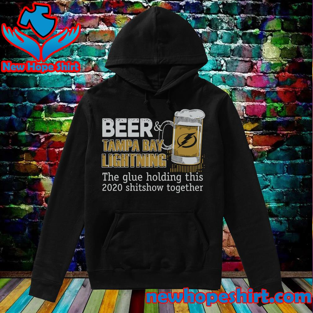 Beer Tampa Bay Lightning The Glue Holding This 2020 Shitshow Together Shirt Hoodie