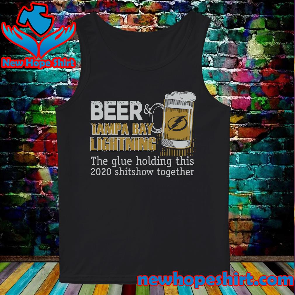 Beer Tampa Bay Lightning The Glue Holding This 2020 Shitshow Together Shirt Tank-Top