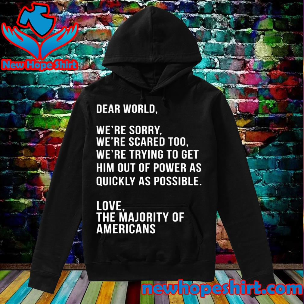 Dear world we're sorry we're scared too America anti Trump s Hoodie