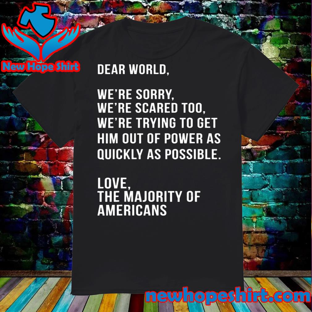 Dear world we're sorry we're scared too America anti Trump shirt