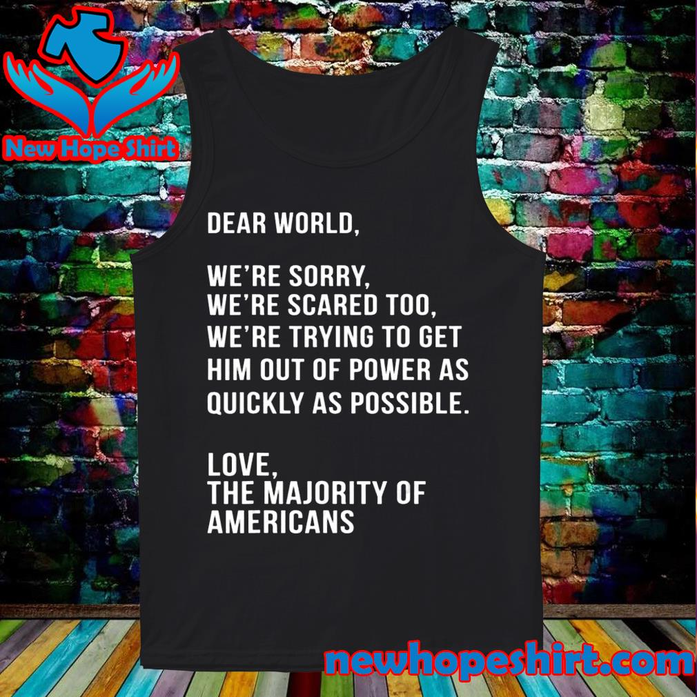 Dear world we're sorry we're scared too America anti Trump s Tank-Top
