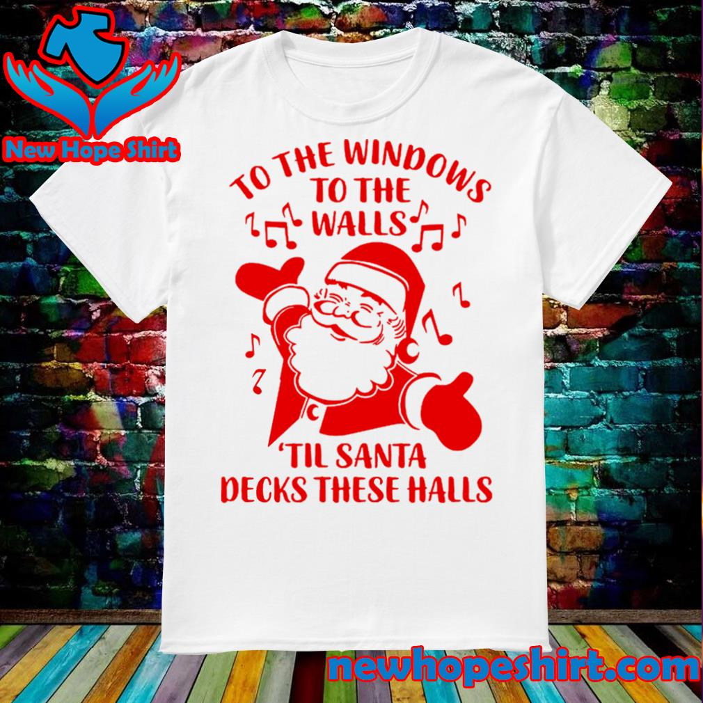 Santa to the windows to the walls til santa decks these halls shirt