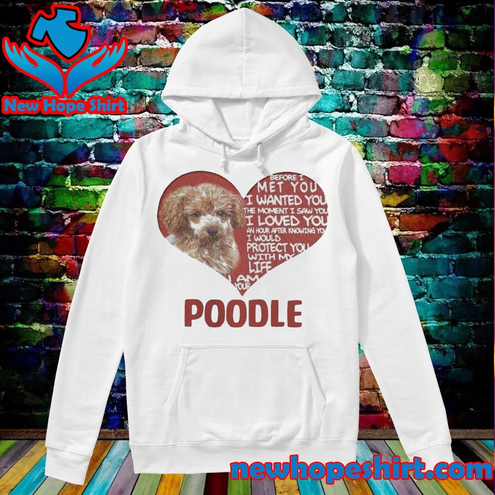 Before I met you I wanted you the moment I saw you I loved you I am your poodle s Hoodie