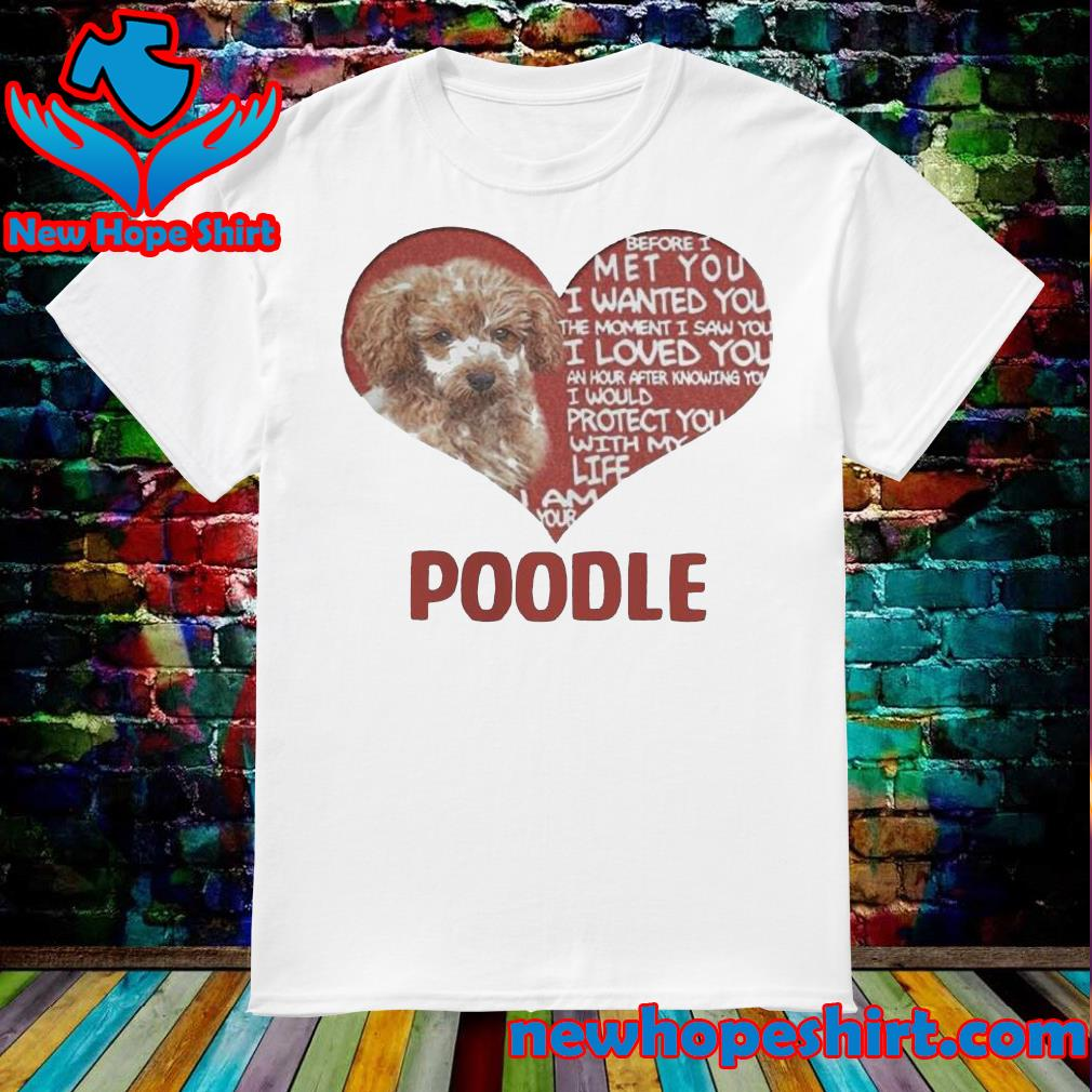 Before I met you I wanted you the moment I saw you I loved you I am your poodle shirt