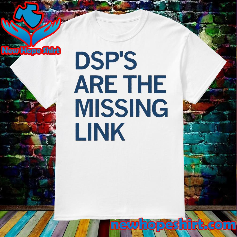 Dsp's are the missing link shirt